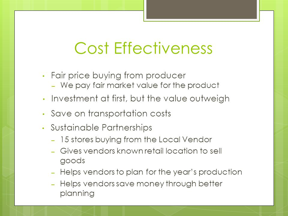Cost Effectiveness Fair price buying from producer – We pay fair market value for the product Sustainable Partnerships – 15 stores buying from the Local Vendor – Gives vendors known retail location to sell goods – Helps vendors to plan for the year's production – Helps vendors save money through better planning Save on transportation costs Investment at first, but the value outweigh