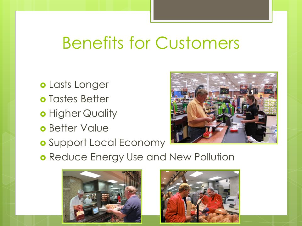 Benefits for Customers  Lasts Longer  Tastes Better  Higher Quality  Better Value  Support Local Economy  Reduce Energy Use and New Pollution