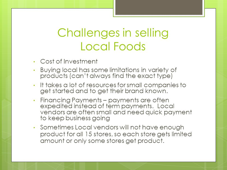 Challenges in selling Local Foods Cost of Investment Buying local has some limitations in variety of products (can't always find the exact type) Sometimes Local vendors will not have enough product for all 15 stores, so each store gets limited amount or only some stores get product.