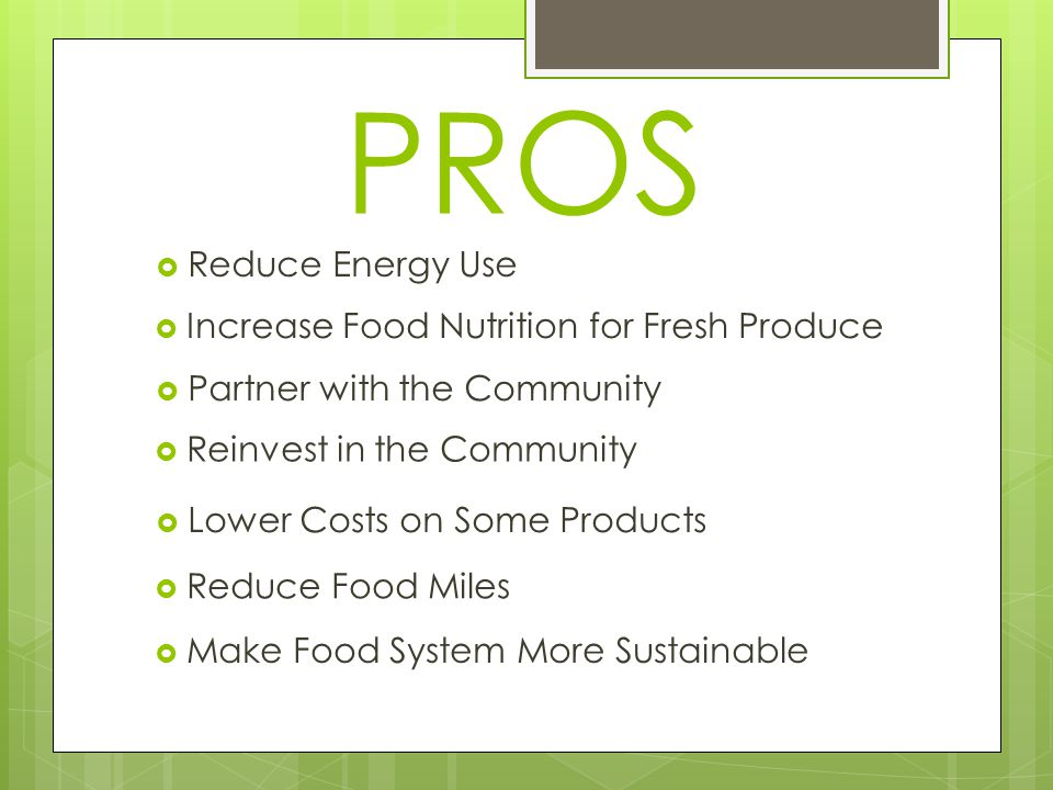 PROS  Increase Food Nutrition for Fresh Produce  Reduce Energy Use  Partner with the Community  Lower Costs on Some Products  Reinvest in the Community  Make Food System More Sustainable  Reduce Food Miles