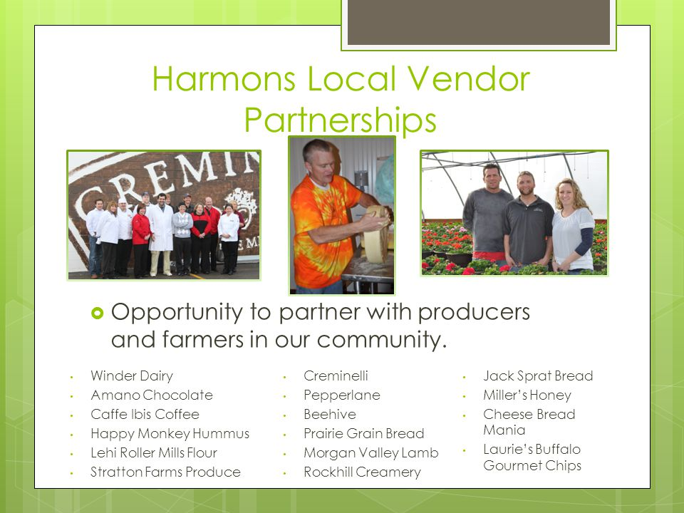 Harmons Local Vendor Partnerships Winder Dairy Amano Chocolate Caffe Ibis Coffee Happy Monkey Hummus Lehi Roller Mills Flour Stratton Farms Produce Creminelli Pepperlane Beehive Prairie Grain Bread Morgan Valley Lamb Rockhill Creamery  Opportunity to partner with producers and farmers in our community.
