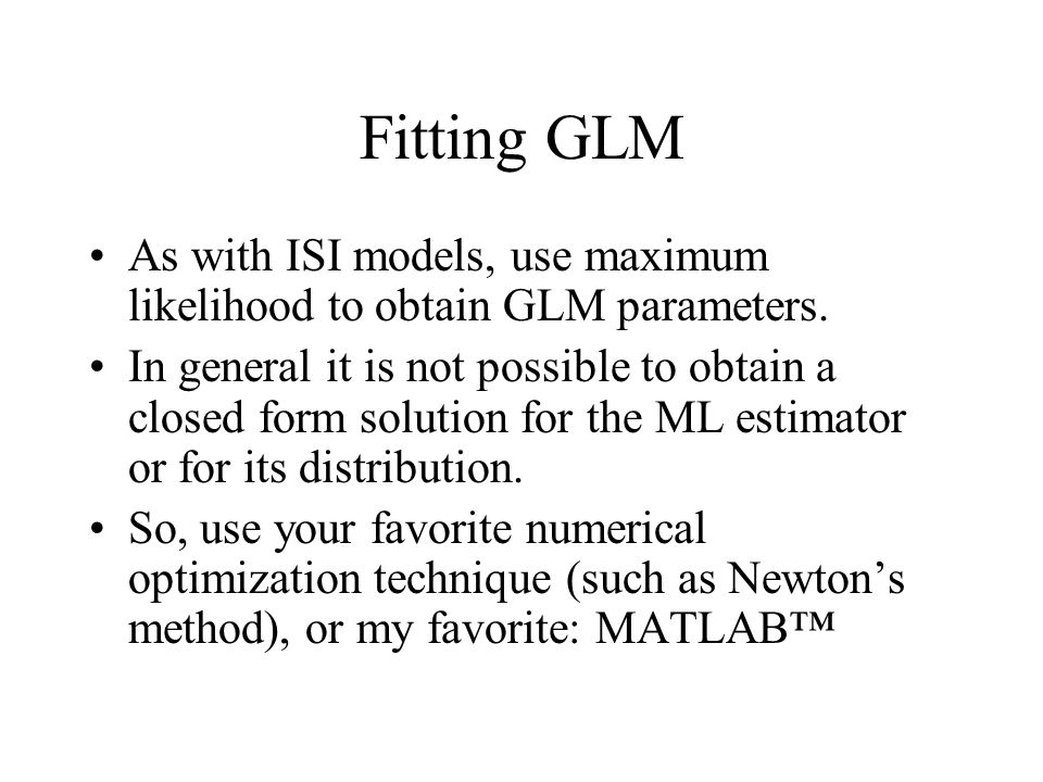 Fitting GLM As with ISI models, use maximum likelihood to obtain GLM parameters. In general it is not possible to obtain a closed form solution for th
