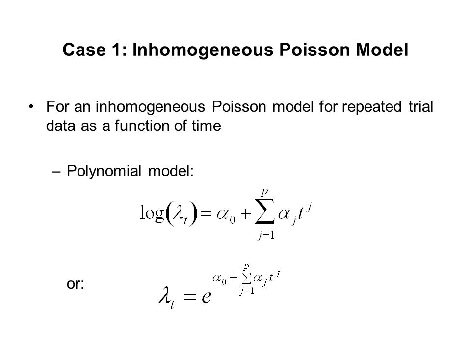 Case 1: Inhomogeneous Poisson Model For an inhomogeneous Poisson model for repeated trial data as a function of time –Polynomial model: or: