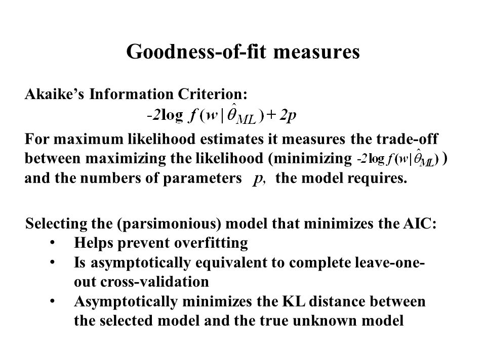 Goodness-of-fit measures Akaike's Information Criterion: For maximum likelihood estimates it measures the trade-off between maximizing the likelihood (minimizing and the numbers of parameters the model requires.