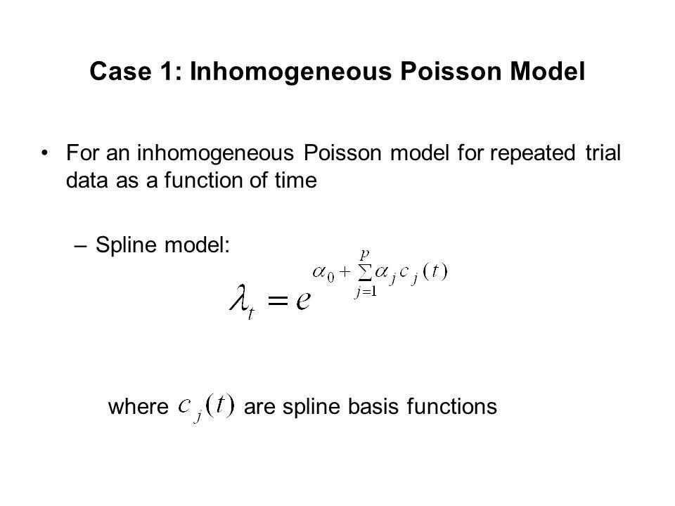 Case 1: Inhomogeneous Poisson Model For an inhomogeneous Poisson model for repeated trial data as a function of time –Spline model: where are spline basis functions