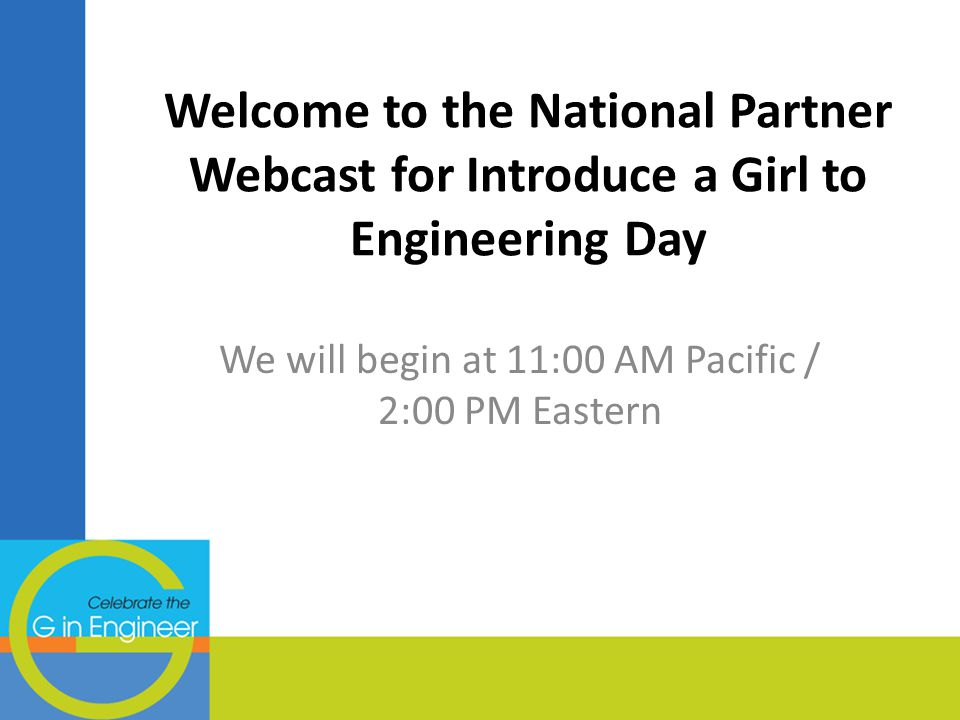 Welcome to the National Partner Webcast for Introduce a Girl to Engineering Day We will begin at 11:00 AM Pacific / 2:00 PM Eastern