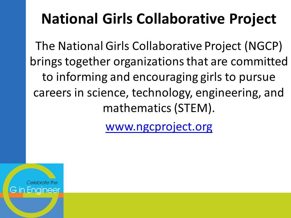 National Girls Collaborative Project The National Girls Collaborative Project (NGCP) brings together organizations that are committed to informing and encouraging girls to pursue careers in science, technology, engineering, and mathematics (STEM).