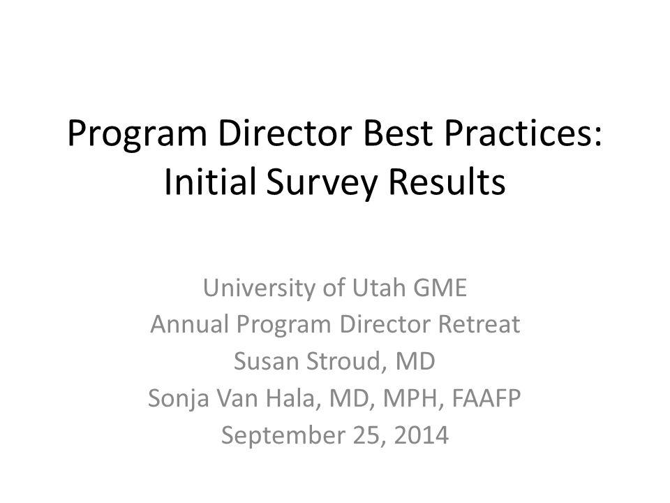 Program Director Best Practices: Initial Survey Results University of Utah GME Annual Program Director Retreat Susan Stroud, MD Sonja Van Hala, MD, MPH, FAAFP September 25, 2014