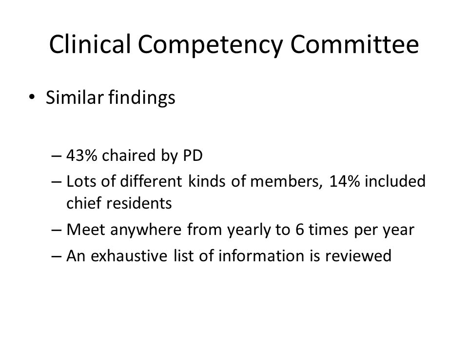 Clinical Competency Committee Similar findings – 43% chaired by PD – Lots of different kinds of members, 14% included chief residents – Meet anywhere