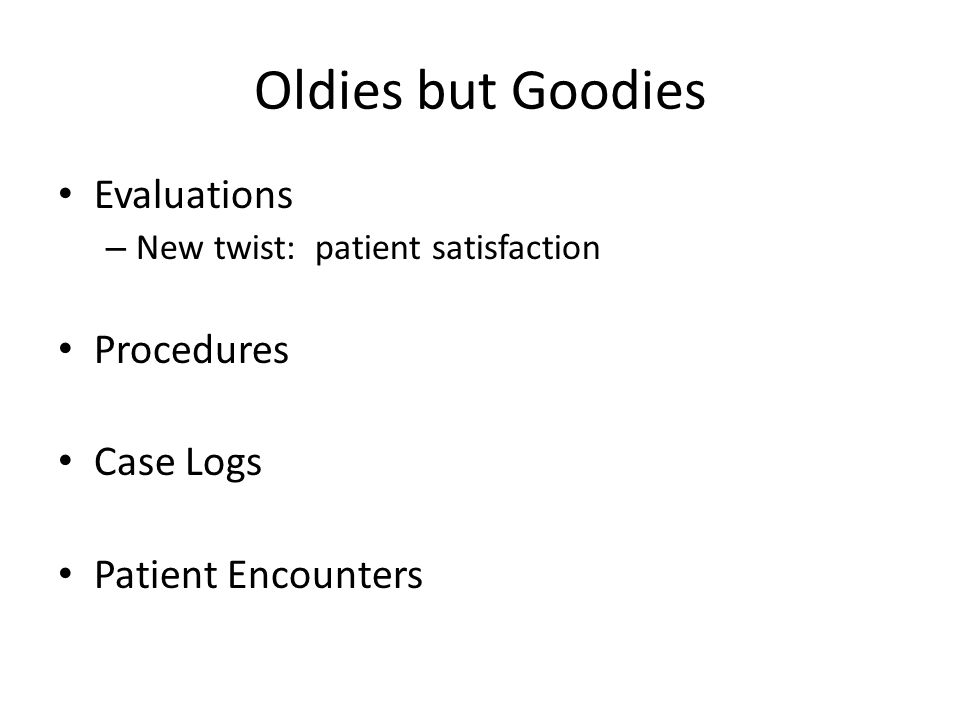 Oldies but Goodies Evaluations – New twist: patient satisfaction Procedures Case Logs Patient Encounters