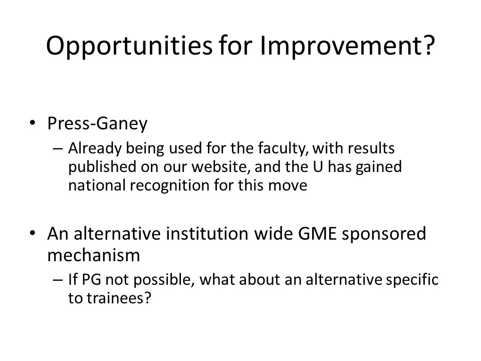 Opportunities for Improvement? Press-Ganey – Already being used for the faculty, with results published on our website, and the U has gained national