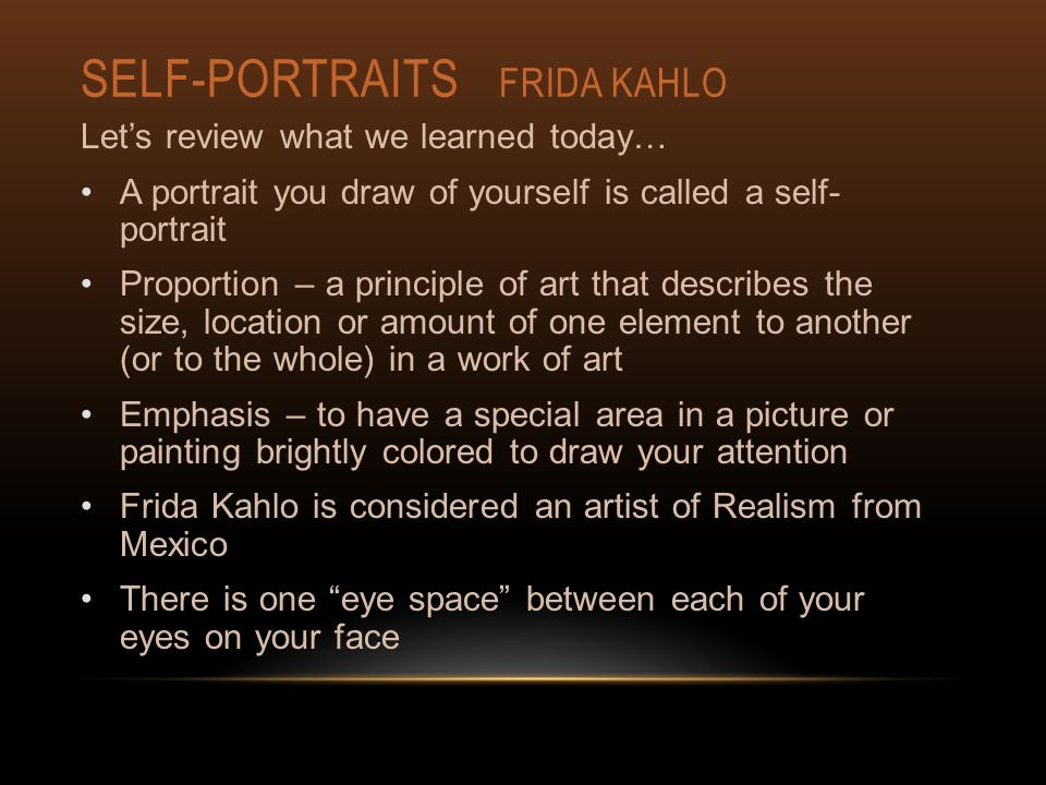 SELF-PORTRAITS FRIDA KAHLO Let's review what we learned today… A portrait you draw of yourself is called a self- portrait Proportion – a principle of art that describes the size, location or amount of one element to another (or to the whole) in a work of art Emphasis – to have a special area in a picture or painting brightly colored to draw your attention Frida Kahlo is considered an artist of Realism from Mexico There is one eye space between each of your eyes on your face