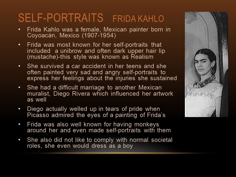 SELF-PORTRAITS FRIDA KAHLO Frida Kahlo was a female, Mexican painter born in Coyoacán, Mexico (1907-1954) Frida was most known for her self-portraits that included a unibrow and often dark upper hair lip (mustache)-this style was known as Realism She survived a car accident in her teens and she often painted very sad and angry self-portraits to express her feelings about the injuries she sustained She had a difficult marriage to another Mexican muralist, Diego Rivera which influenced her artwork as well Diego actually welled up in tears of pride when Picasso admired the eyes of a painting of Frida's Frida was also well known for having monkeys around her and even made self-portraits with them She also did not like to comply with normal societal roles, she even would dress as a boy