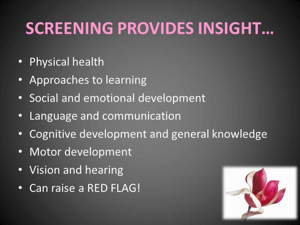 SCREENING PROVIDES INSIGHT… Physical health Approaches to learning Social and emotional development Language and communication Cognitive development a