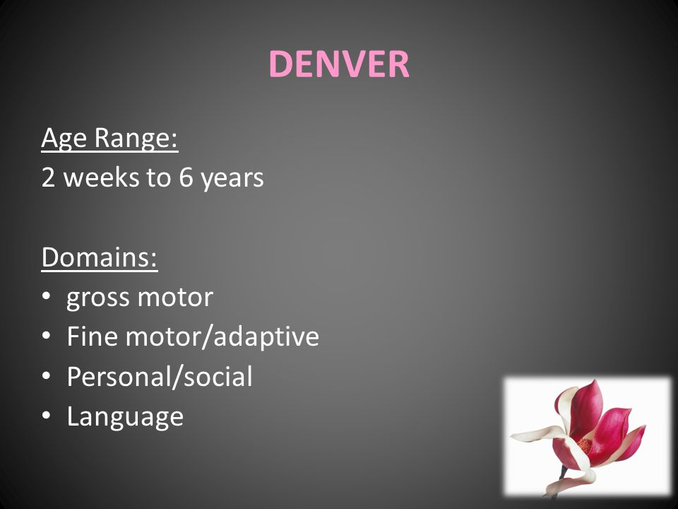 DENVER Age Range: 2 weeks to 6 years Domains: gross motor Fine motor/adaptive Personal/social Language