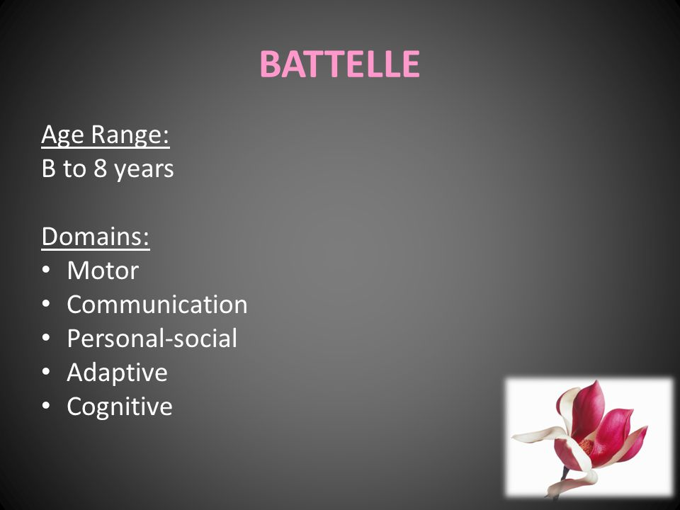 BATTELLE Age Range: B to 8 years Domains: Motor Communication Personal-social Adaptive Cognitive