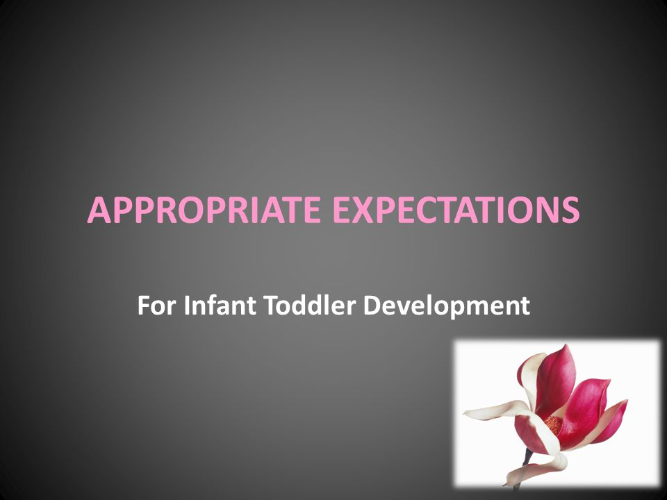 APPROPRIATE EXPECTATIONS For Infant Toddler Development