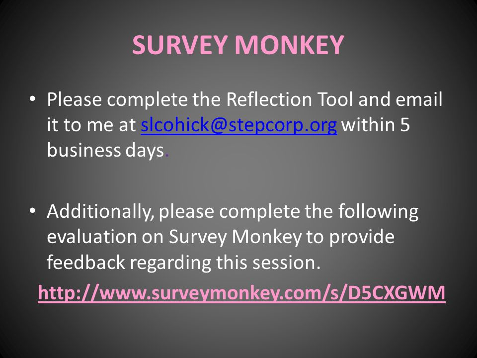 SURVEY MONKEY Please complete the Reflection Tool and email it to me at slcohick@stepcorp.org within 5 business days.slcohick@stepcorp.org Additionally, please complete the following evaluation on Survey Monkey to provide feedback regarding this session.