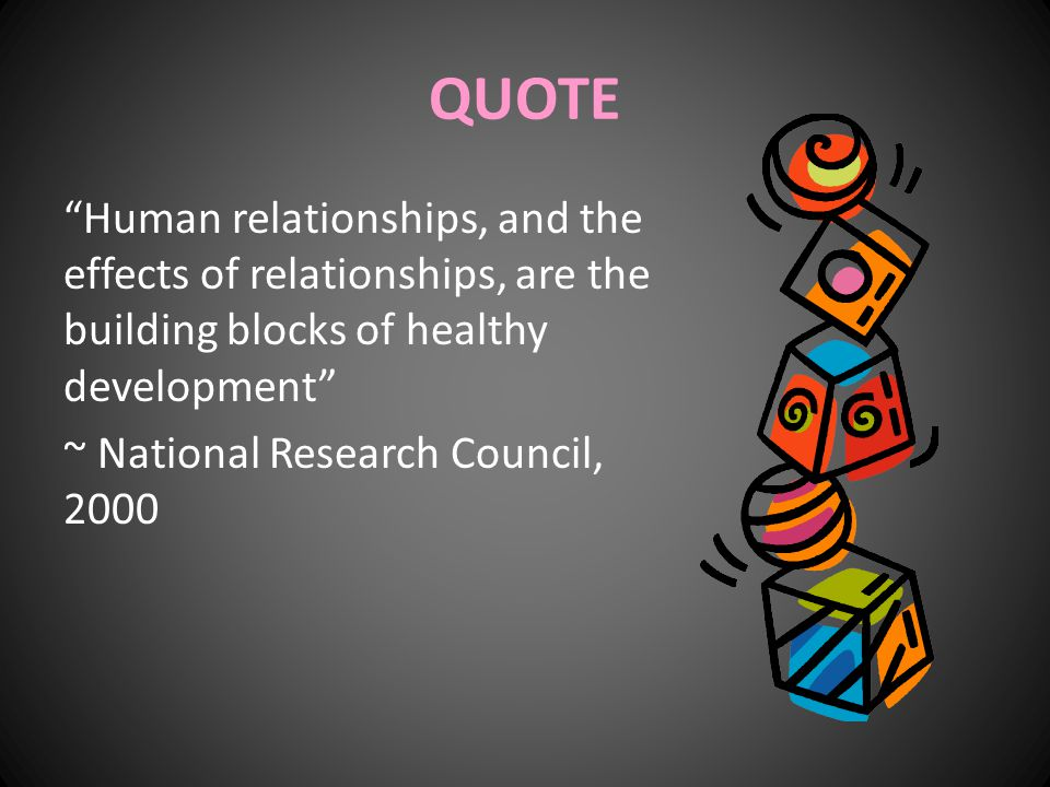 "QUOTE ""Human relationships, and the effects of relationships, are the building blocks of healthy development"" ~ National Research Council, 2000"