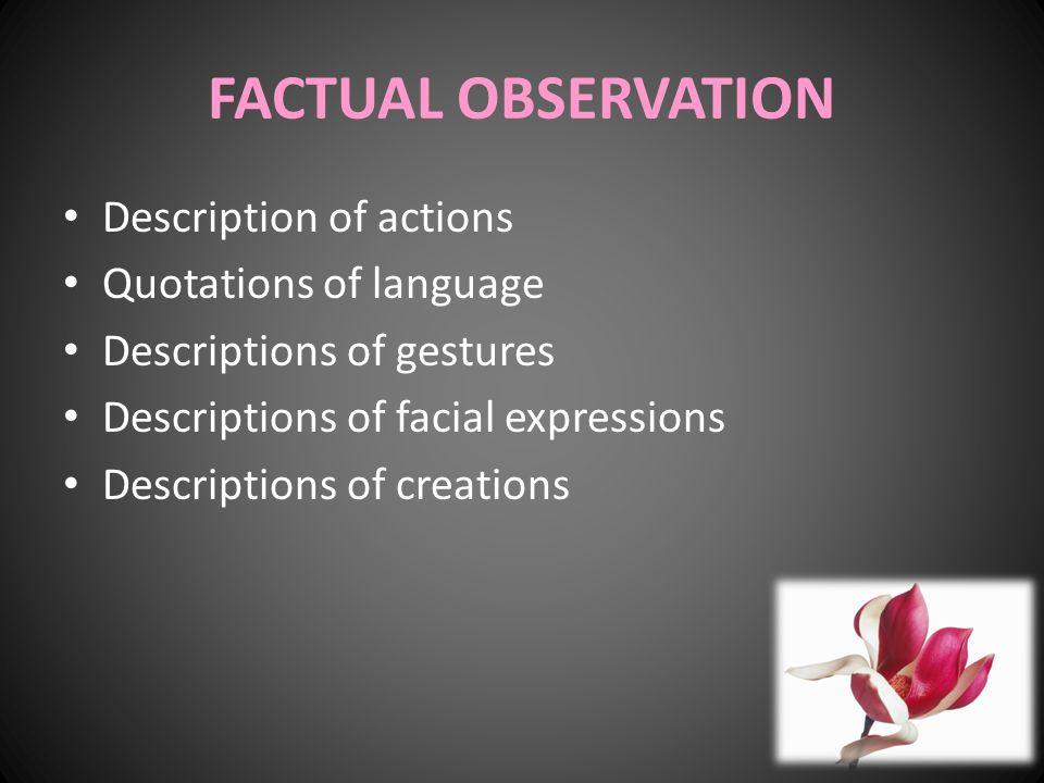 FACTUAL OBSERVATION Description of actions Quotations of language Descriptions of gestures Descriptions of facial expressions Descriptions of creations