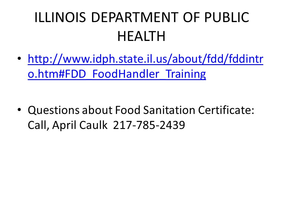 ILLINOIS DEPARTMENT OF PUBLIC HEALTH http://www.idph.state.il.us/about/fdd/fddintr o.htm#FDD_FoodHandler_Training http://www.idph.state.il.us/about/fdd/fddintr o.htm#FDD_FoodHandler_Training Questions about Food Sanitation Certificate: Call, April Caulk 217-785-2439