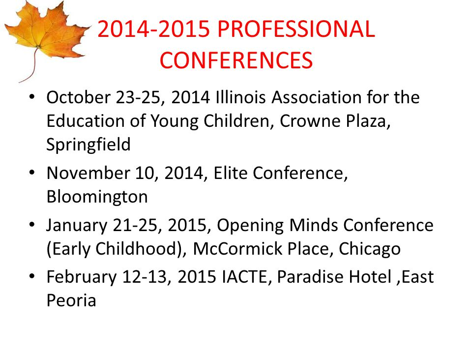 2014-2015 PROFESSIONAL CONFERENCES October 23-25, 2014 Illinois Association for the Education of Young Children, Crowne Plaza, Springfield November 10, 2014, Elite Conference, Bloomington January 21-25, 2015, Opening Minds Conference (Early Childhood), McCormick Place, Chicago February 12-13, 2015 IACTE, Paradise Hotel,East Peoria