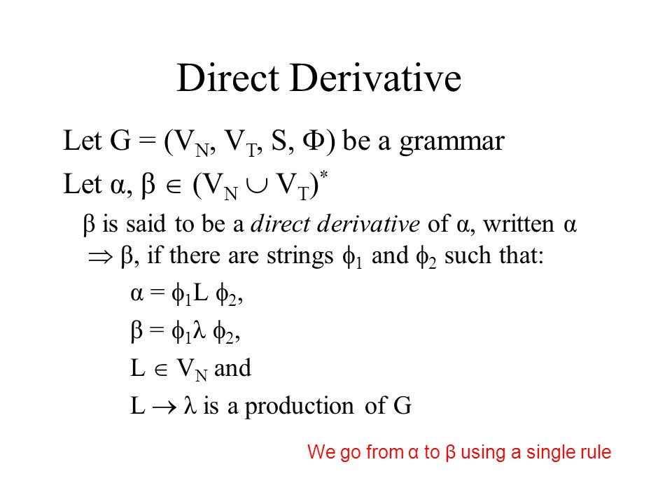 Direct Derivative Let G = (V N, V T, S,  ) be a grammar Let α, β  (V N  V T ) * β is said to be a direct derivative of α, written α  β, if there are strings  1 and  2 such that: α =  1 L  2, β =  1 λ  2, L  V N and L  λ is a production of G We go from α to β using a single rule