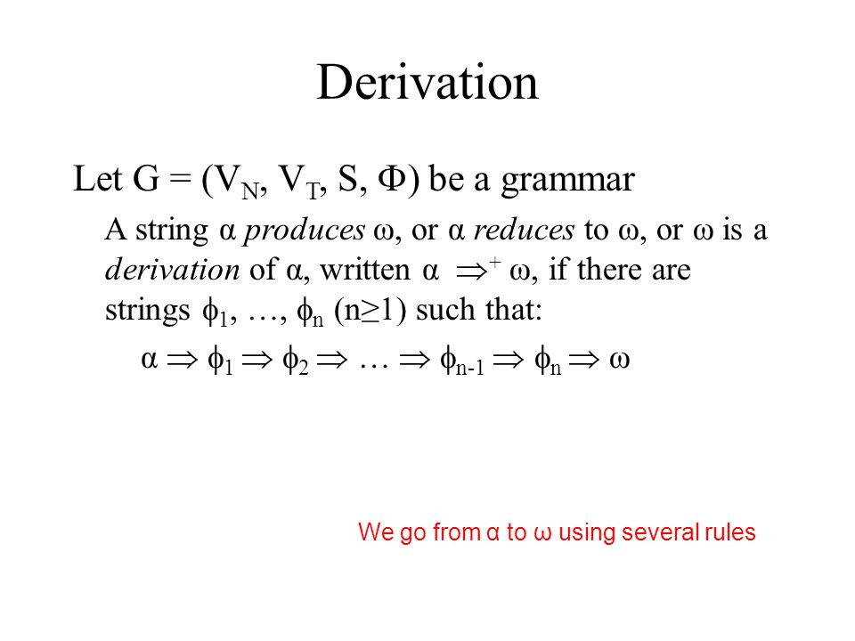 Derivation Let G = (V N, V T, S,  ) be a grammar A string α produces ω, or α reduces to ω, or ω is a derivation of α, written α  + ω, if there are strings  1, …,  n (n≥1) such that: α   1   2  …   n-1   n  ω We go from α to ω using several rules