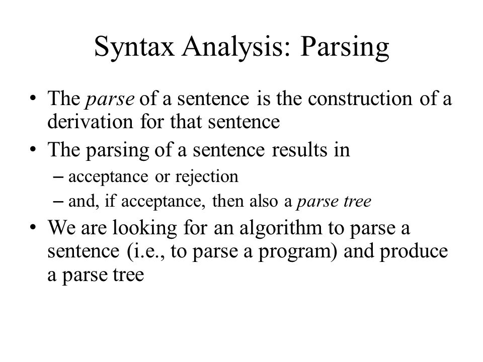 Syntax Analysis: Parsing The parse of a sentence is the construction of a derivation for that sentence The parsing of a sentence results in – acceptance or rejection – and, if acceptance, then also a parse tree We are looking for an algorithm to parse a sentence (i.e., to parse a program) and produce a parse tree