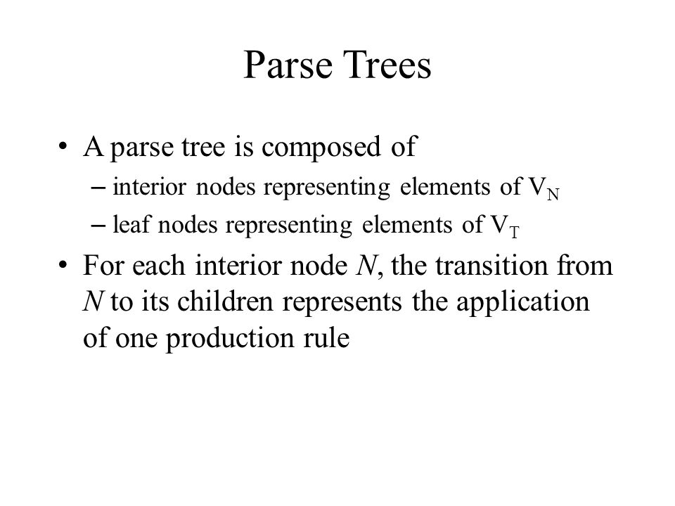 Parse Trees A parse tree is composed of – interior nodes representing elements of V N – leaf nodes representing elements of V T For each interior node N, the transition from N to its children represents the application of one production rule