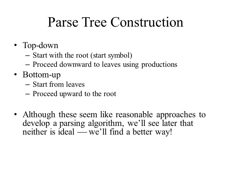 Parse Tree Construction Top-down – Start with the root (start symbol) – Proceed downward to leaves using productions Bottom-up – Start from leaves – Proceed upward to the root Although these seem like reasonable approaches to develop a parsing algorithm, we'll see later that neither is ideal  we'll find a better way!