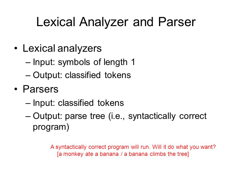 Lexical Analyzer and Parser Lexical analyzers –Input: symbols of length 1 –Output: classified tokens Parsers –Input: classified tokens –Output: parse tree (i.e., syntactically correct program) A syntactically correct program will run.