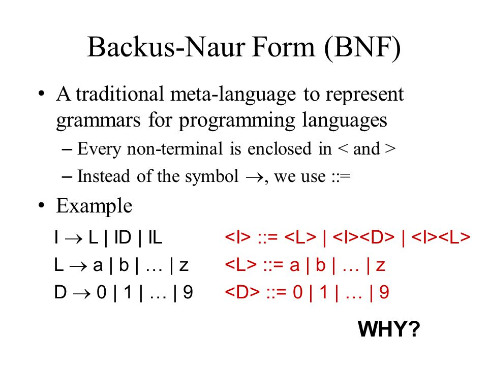 Backus-Naur Form (BNF) A traditional meta-language to represent grammars for programming languages – Every non-terminal is enclosed in – Instead of the symbol , we use ::= Example I  L | ID | IL L  a | b | … | z D  0 | 1 | … | 9 ::= | | ::= a | b | … | z ::= 0 | 1 | … | 9 WHY?