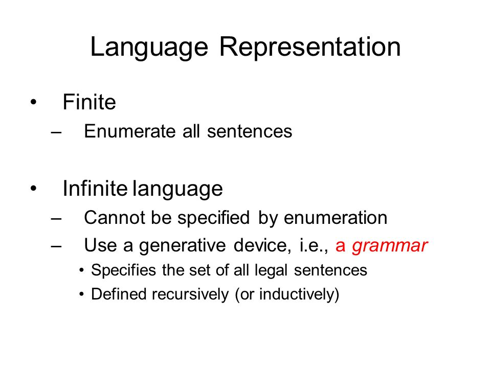 Language Representation Finite –Enumerate all sentences Infinite language –Cannot be specified by enumeration –Use a generative device, i.e., a grammar Specifies the set of all legal sentences Defined recursively (or inductively)