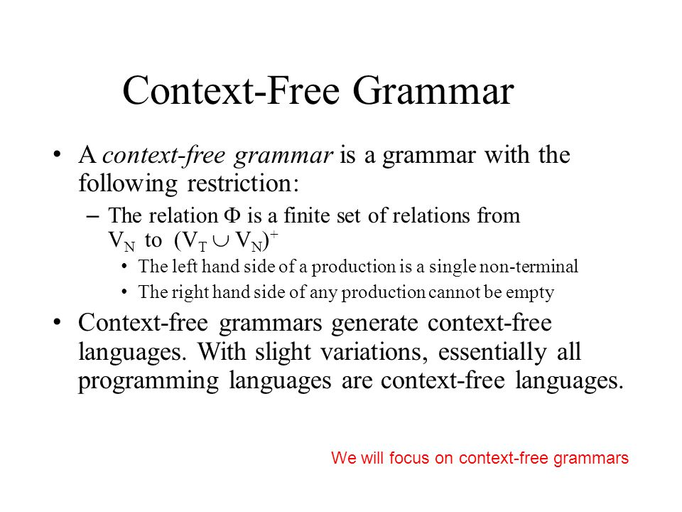 Context-Free Grammar A context-free grammar is a grammar with the following restriction: – The relation  is a finite set of relations from V N to (V T  V N ) + The left hand side of a production is a single non-terminal The right hand side of any production cannot be empty Context-free grammars generate context-free languages.