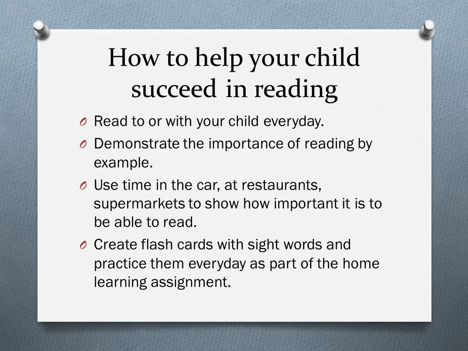 How to help your child succeed in reading O Read to or with your child everyday. O Demonstrate the importance of reading by example. O Use time in the