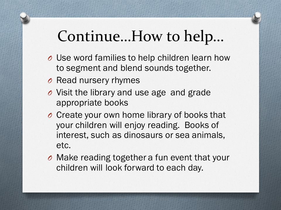 Continue…How to help… O Use word families to help children learn how to segment and blend sounds together. O Read nursery rhymes O Visit the library a