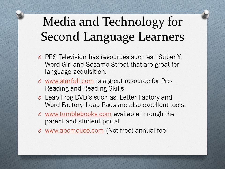 Media and Technology for Second Language Learners O PBS Television has resources such as: Super Y, Word Girl and Sesame Street that are great for lang