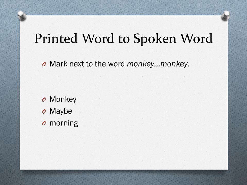 Printed Word to Spoken Word O Mark next to the word monkey…monkey. O Monkey O Maybe O morning