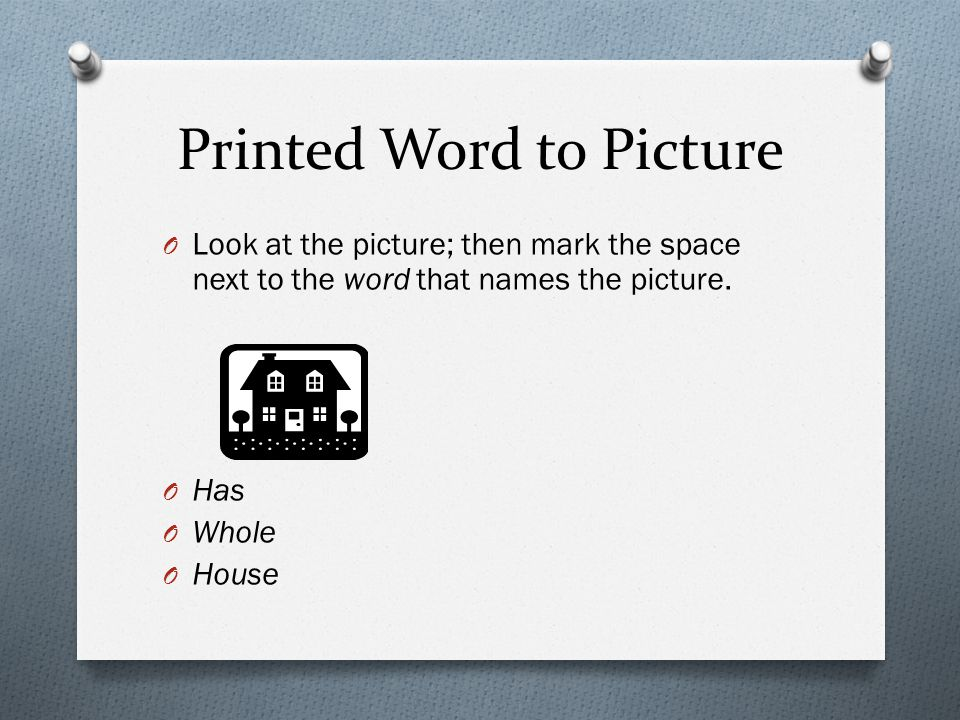 Printed Word to Picture O Look at the picture; then mark the space next to the word that names the picture. O Has O Whole O House