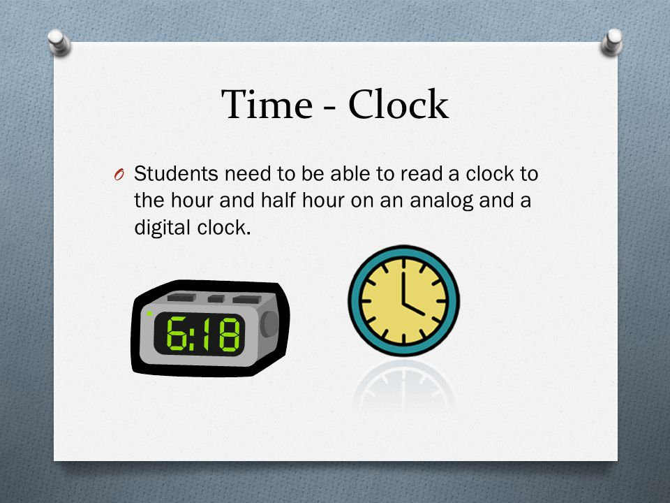Time - Clock O Students need to be able to read a clock to the hour and half hour on an analog and a digital clock.