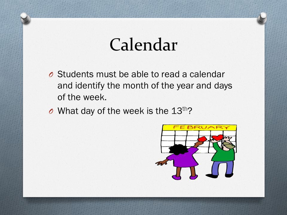 Calendar O Students must be able to read a calendar and identify the month of the year and days of the week. O What day of the week is the 13 th ?