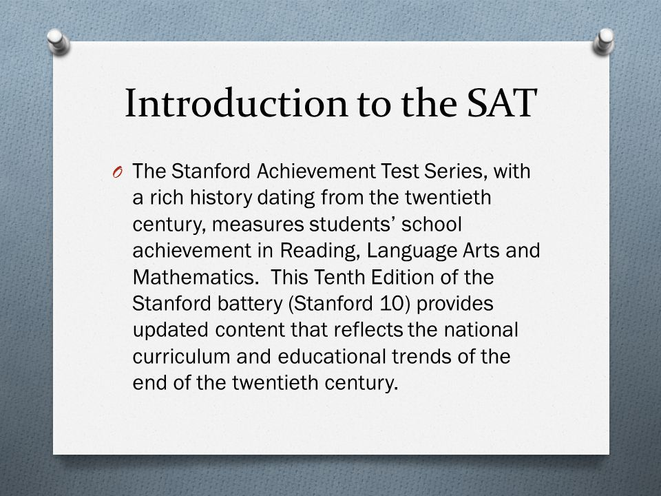 Introduction to the SAT O The Stanford Achievement Test Series, with a rich history dating from the twentieth century, measures students' school achie