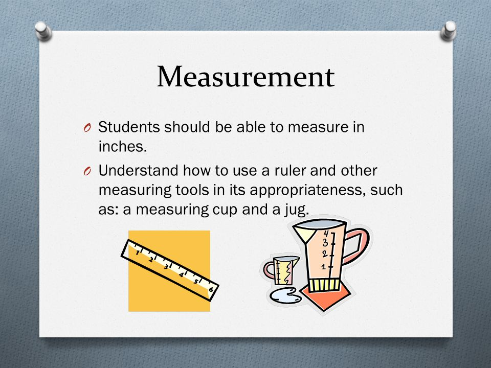 Measurement O Students should be able to measure in inches. O Understand how to use a ruler and other measuring tools in its appropriateness, such as: