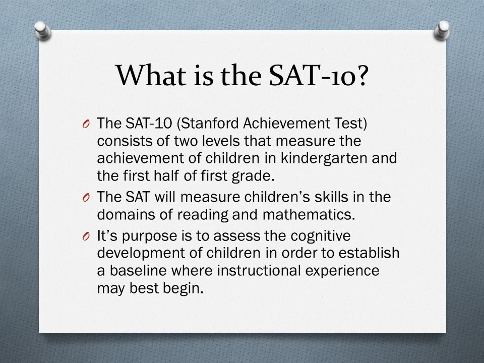 What is the SAT-10? O The SAT-10 (Stanford Achievement Test) consists of two levels that measure the achievement of children in kindergarten and the f