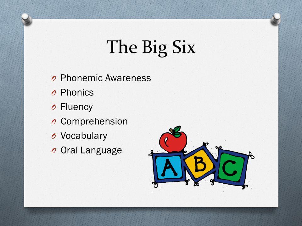The Big Six O Phonemic Awareness O Phonics O Fluency O Comprehension O Vocabulary O Oral Language
