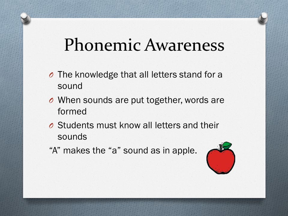 Phonemic Awareness O The knowledge that all letters stand for a sound O When sounds are put together, words are formed O Students must know all letter