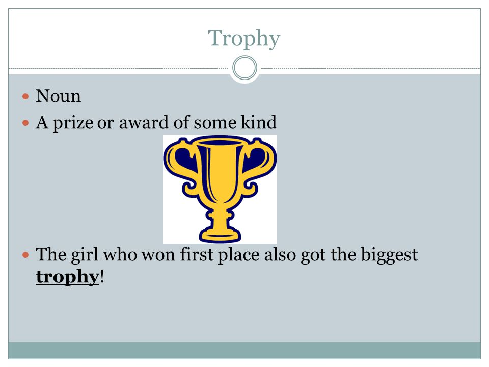 Trophy Noun A prize or award of some kind The girl who won first place also got the biggest trophy!