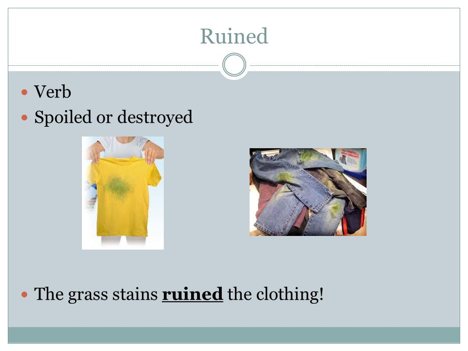 Ruined Verb Spoiled or destroyed The grass stains ruined the clothing!