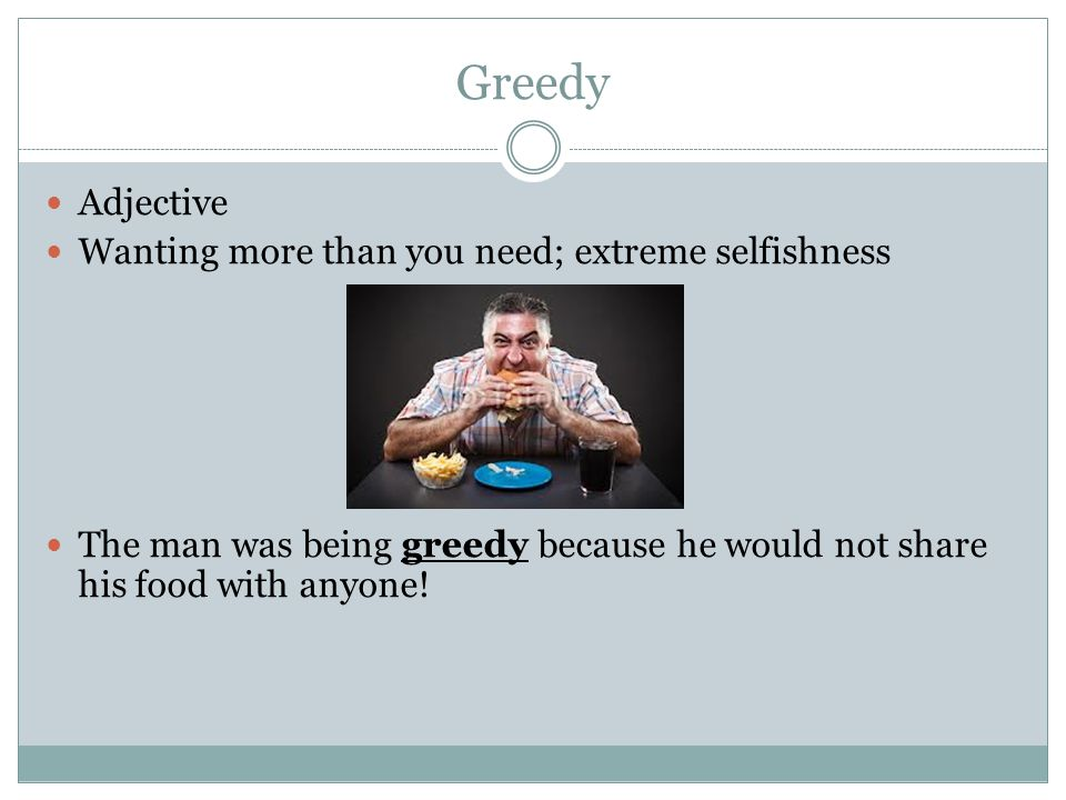Greedy Adjective Wanting more than you need; extreme selfishness The man was being greedy because he would not share his food with anyone!